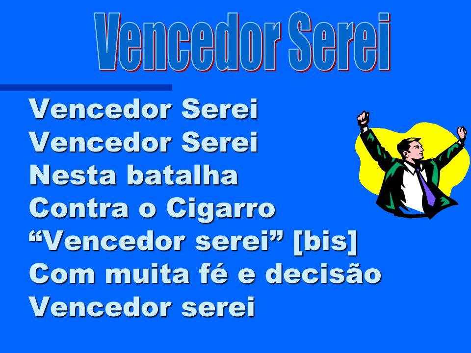 Vencedor Serei Vencedor Serei Vencedor Serei Nesta batalha Contra o Cigarro Vencedor serei [bis] Com muita fé e decisão Vencedor serei.